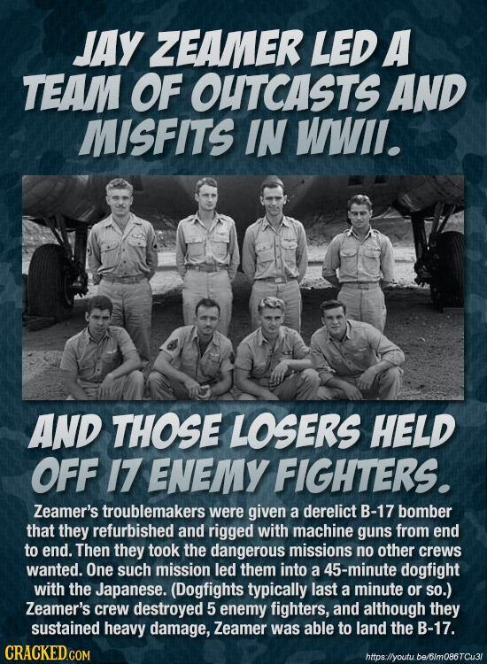 JAy ZEAMER LED A TEAM OF OUTCASTS AND MISFITS IN WWII. AND THOSE LOSERS HELD OFF 17 ENEMY FIGHTERS. Zeamer's troublemakers were given a derelict B-17