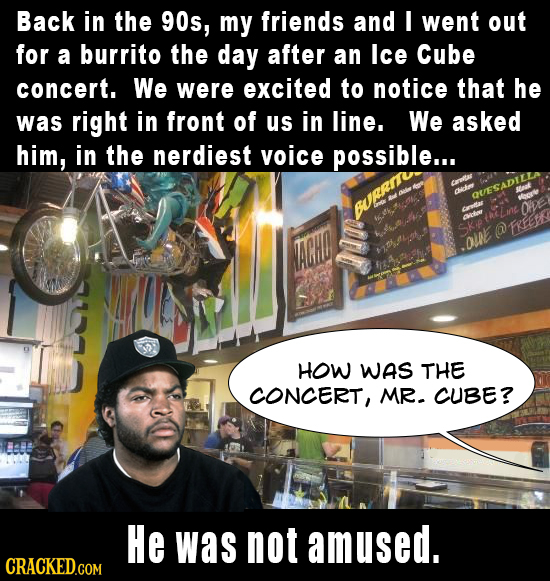 Back in the 90s, my friends and I went out for a burrito the day after an Ice Cube concert. We were excited to notice that he was right in front of us
