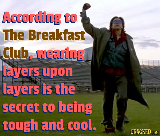 According to The Breakfast Club. wearing layers upon layers is the secret to being tough and cool.