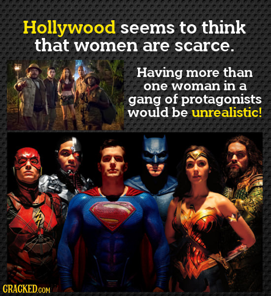 Hollywood seems to think that women are scarce. Having more than one woman in a gang of protagonists would be unrealistic! CRACKED.COM