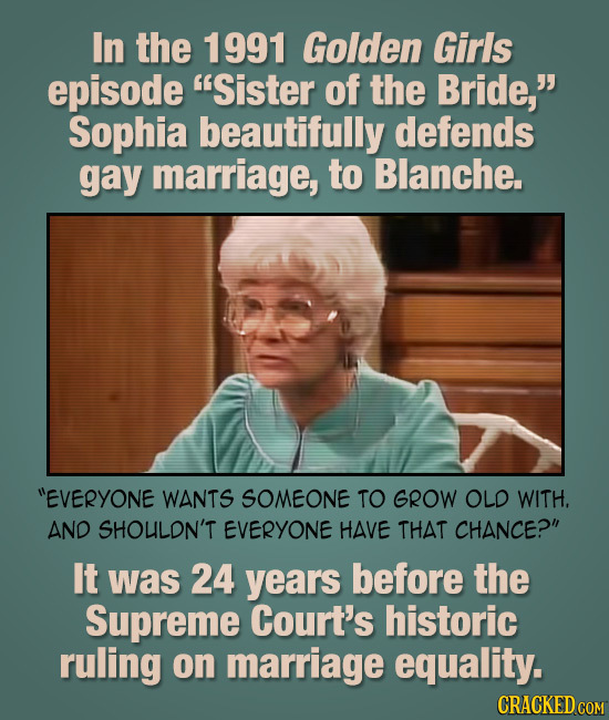 In the 1991 Golden Girls episode Sister of the Bride, Sophia beautifully defends gay marriage, to Blanche. EVERYONE WANTS SOMEONE TO GROW OLD WITH.