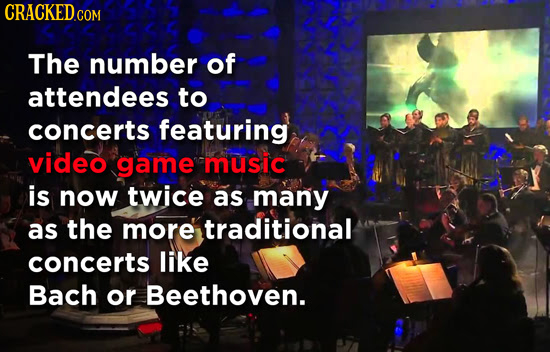 CRACKEDG COM The number of attendees to concerts featuring video game music is now twice as many as the more traditional concerts like Bach or Beethov