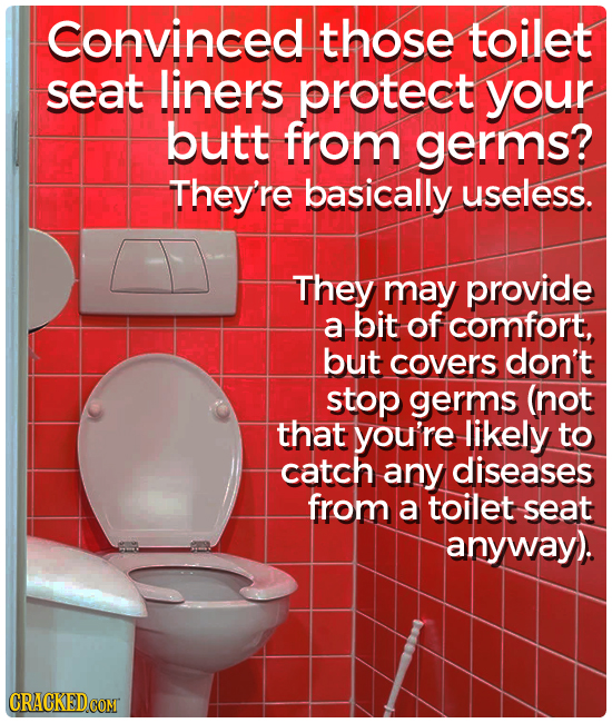 Convinced those toilet seat liners protect your butt from germs? They're basically useless. They may provide a bit of comfort, but covers don't stop g
