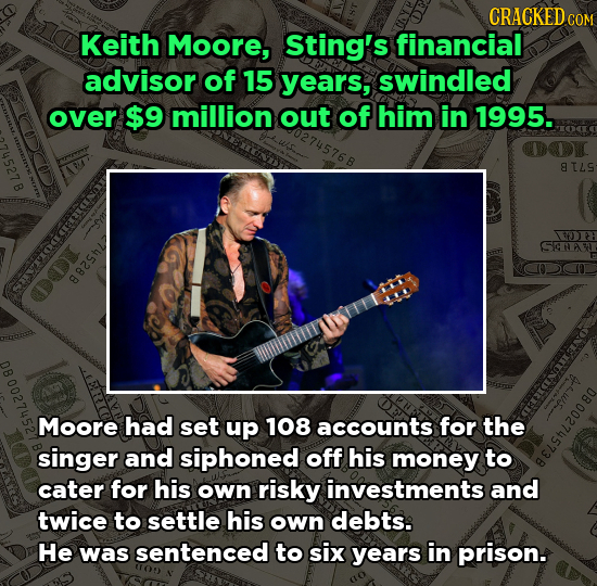 CRACKEDC Keith Moore, Sting's financial advisor of 15 years, swindled over $9 million out of him in 1995. 8ILS 130 P SHA 882ShL Moore had set up 108 a