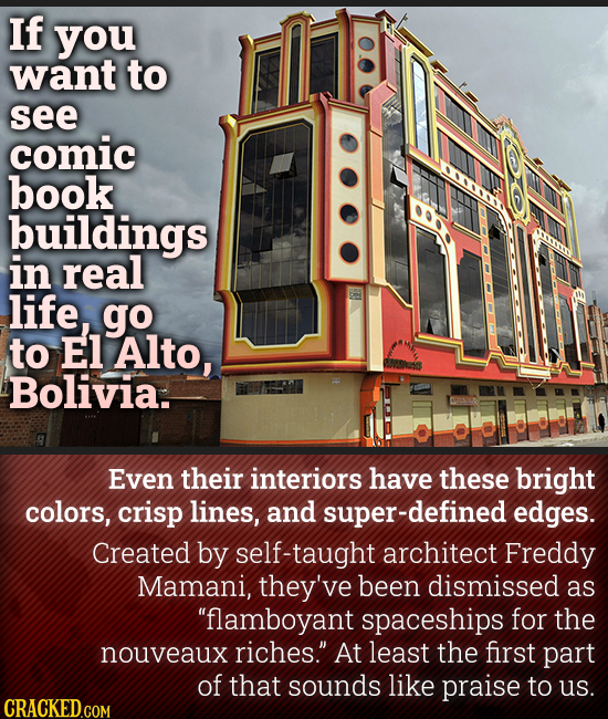 If you want to see comic book buildings in real life, go to El Alto, SUSs Bolivia. Even their interiors have these bright colors, crisp lines, and sup