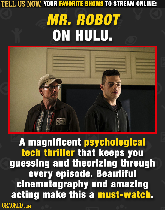 TELL US NOW. YOUR FAVORITE SHOWS TO STREAM ONLINE: MR. ROBOT ON HULU. A magnificent psychological tech thriller that keeps you guessing and theorizing