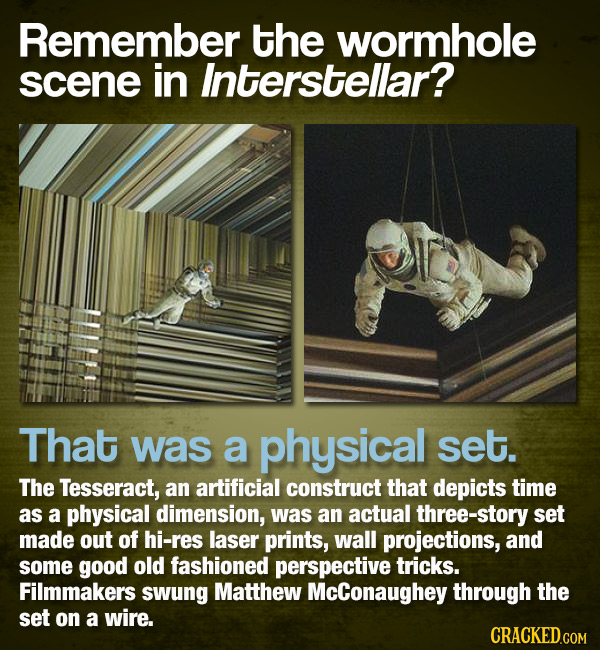 Remember the wormhole scene in Interstellar? That was a physical set. The Tesseract, an artificial construct that depicts time as a physical dimension