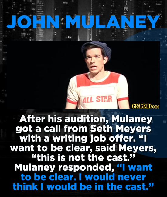 JOHN MULANEY ALL STAR CRACKED.COM After his audition, Mulaney got a call from seth Meyers with a writing job offer. I want to be clear, said Meyers,
