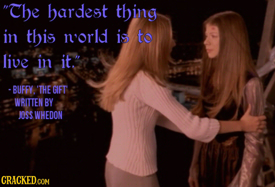 The hardest thing in this norld is to live in it. - BUFFY. 'THE GIFT WRITTEN BY JOSS WHEDON CRACKED.COM