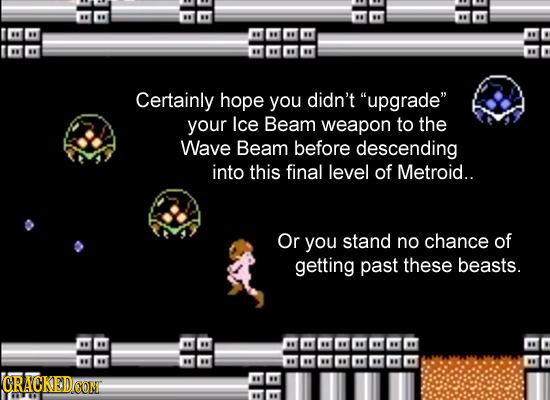 Certainly hope you didn't upgrade your lce Beam weapon to the Wave Beam before descending into this final level of Metroid.. Or you stand no chance