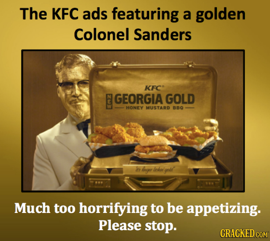 The KFC ads featuring a golden Colonel Sanders KFC GEORGIA GOLD E E HONEY MUSTARD BBO 2 grr loket golt Much too horrifying to be appetizing. Please st