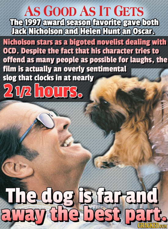 AS GOOD AS IT GETS The 1997 award season favorite gave both Jack Nicholson and Helen Hunt an Oscar. Nicholson stars as a bigoted novelist dealing with