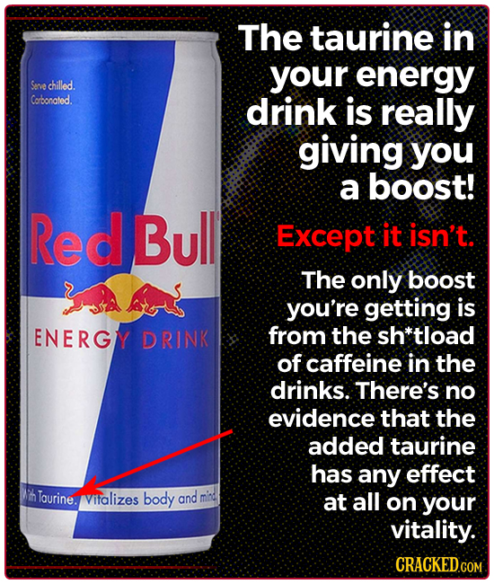 The taurine in your energy Seve chilled. Corbonated. drink is really giving you a boost! Red Bull Except it isn't The only boost you're getting is ENE