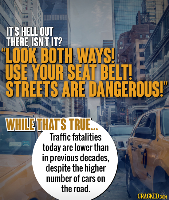 IT'S HELL OUT THERE, ISN'T IT? LOOK BOTH WAYS! USE YOUR SEAT BELT! STREETS ARE DANGEROUS!' WHILE THAT'S TRUE... Traffic fatalities today are lower t
