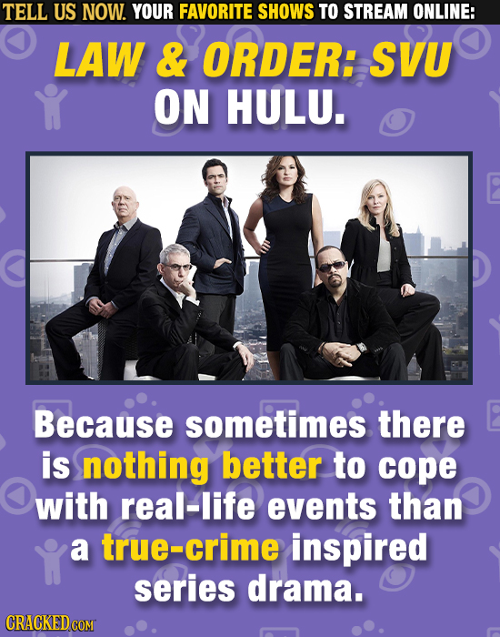 TELL US NOW. YOUR FAVORITE SHOWS TO STREAM ONLINE: LAW & ORDER: SVU ON HULU. Because sometimes there is nothing better to cope with real-life events t