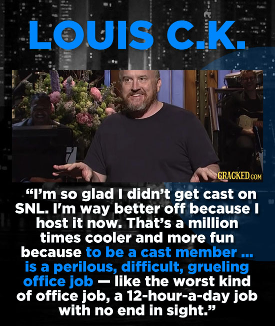 LOUIS C.K CRACKED.COM I'm so glad I didn't get cast on SNL. I'm way better off because I host it now. That's a million times cooler and more fun beca