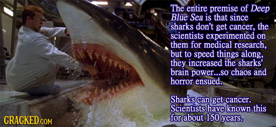 The entire premise of Deep Blue Sea is that since sharks don't get cancer. the scientists experimented on them for medical research, but to speed thin