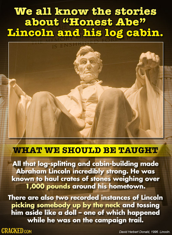 We all know the stories about Honest Abe Lincoln and his log cabin. IS WHAT WE SHOULD BE TAUGHT All that og-splitting and bin-building made Abraham