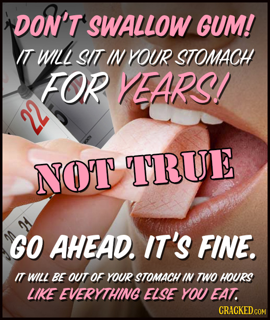 DON'T 'SWALLOW GUM! IT WILL SIT IN YOUR STOMACH FOR EARS! 22 NOT TRUE GO AHEAD. IT'S FINE. IT WILL BE OUT OF YOUR STOMACH IN TWO HOURS LIKE EVERYTHING