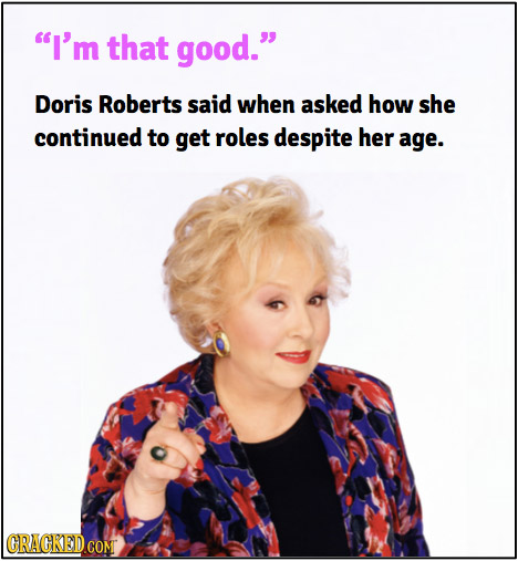 I'm that good. Doris Roberts said when asked how she continued to get roles despite her age.