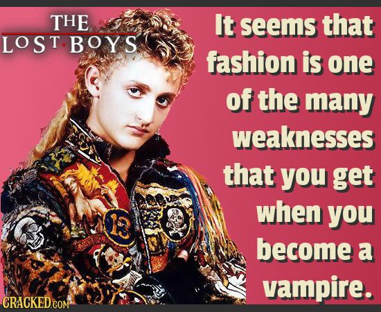 THE It seems that LOST.BOYS fashion is one of the many weaknesses that you get when you become a vampire. CRACKED COM