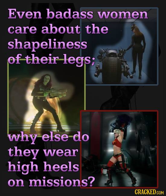 Even badass women care about the shapeliness of their -legs; why else do they wear high heels on missions? CRACKED.COM