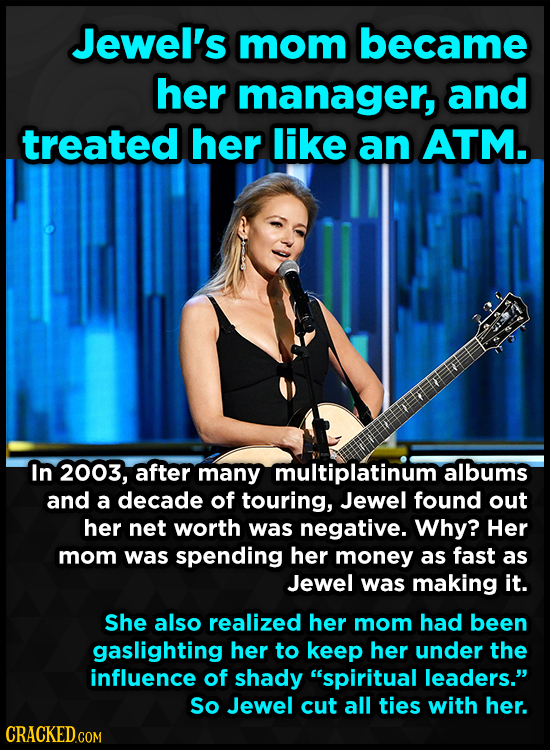 Jewel's mom became her manager, and treated her like an ATM. In 2003, after many multiplatinum albums and a decade of touring, Jewel found out her net