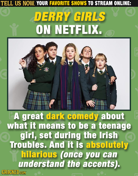 TELL US NOW. YOUR FAVORITE SHOWS TO STREAM ONLINE: DERRY GIRLS ON NETFLIX. A great dark comedy about what it means to be a teenage girl, set during th