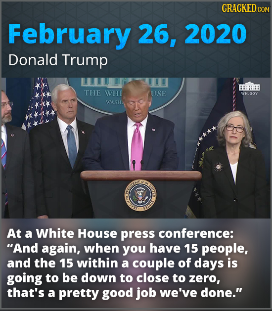 CRACKEDcO February 26, 2020 Donald Trump THE WHI USE WH.GOV WASH RRIIAT E m At a White House press conference: And again, when you have 15 people, an