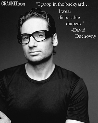 I poop in the backyard... I wear disposable diapers. -David Duchovny