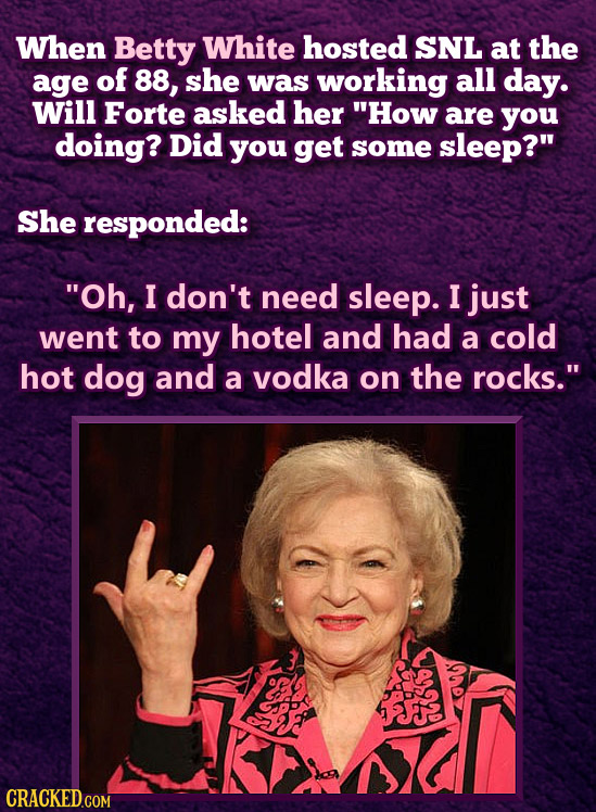 When Betty White hosted SNL at the age of 88, she was working all day. Will Forte asked her How are you doing? Did you get some sleep? She responded