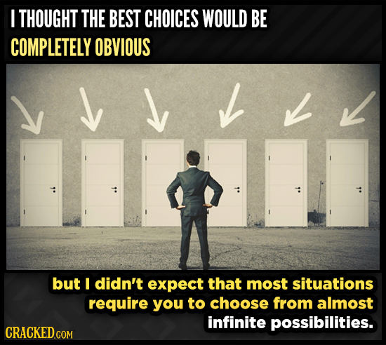 I THOUGHT THE BEST CHOICES WOULD BE COMPLETELY OBVIOUS J J L but I didn't expect that most situations require you to choose from almost infinite possi