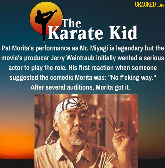 The Karate Kid Pat Morita's performance as Mr. Miyagi is legendary but the movie's producer Jerry Weintraub initially wanted a serious actor to play t