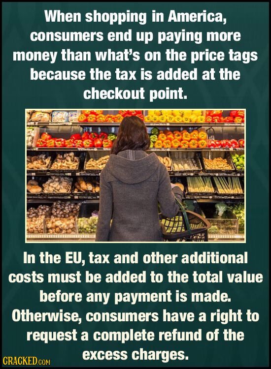 When shopping in America, consumers end up paying more money than what's on the price tags because the tax is added at the checkout point. In the EU,