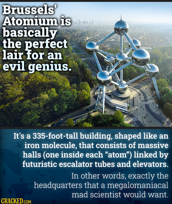 Brussels' Atomium is basically the perfect lair for an evil genius. It's a 335-foot-tall building, shaped like an iron molecule, that consists of mass