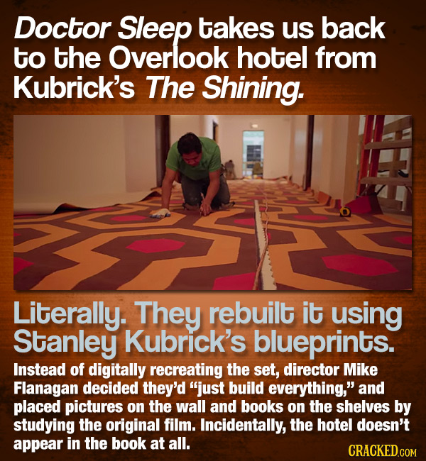 Doctor Sleep takes us back to the Overlook hotel from Kubrick's The Shining. Literally. They rebuilt it using Stanley Kubrick's blueprints. Instead of