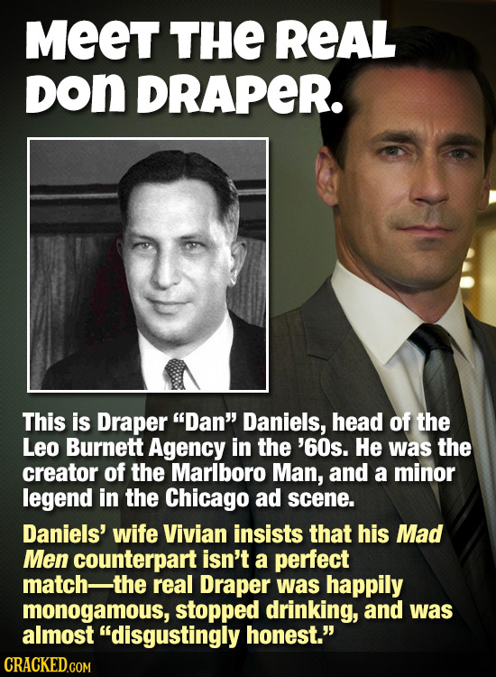 MeeT THE REAL DON DRAPER. This is Draper Dan Daniels, head of the Leo Burnett Agency in the '60s. He was the creator of the Marlboro Man, and a mino