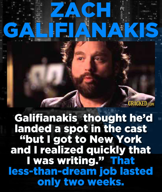 ZACH GALIFIANAKIS Galifianakis thought he'd landed a spot in the cast but I got to New York and I realized quickly that was writing. That less-than-