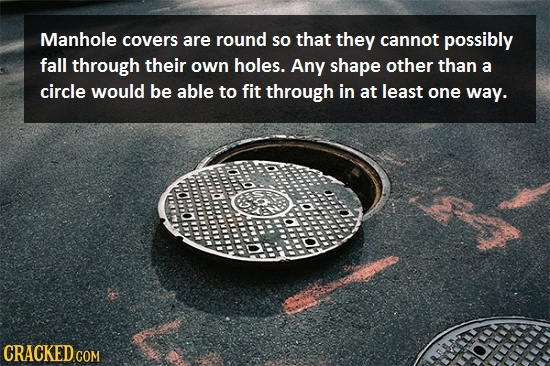 Manhole covers are round so that they cannot possibly fall through their own holes. Any shape other than a circle would be able to fit through in at l