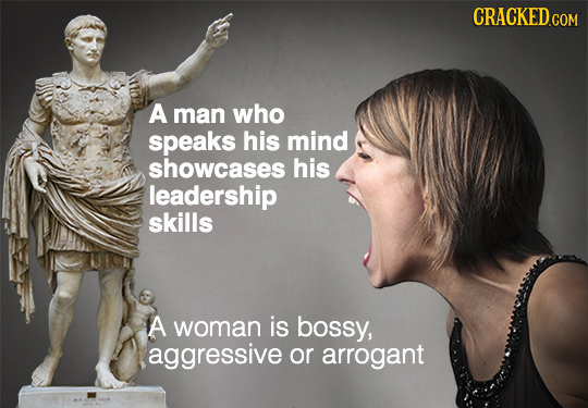 CRACKED COM A man who speaks his mind showcases his leadership skills A woman is bossy, aggressive or arrogant