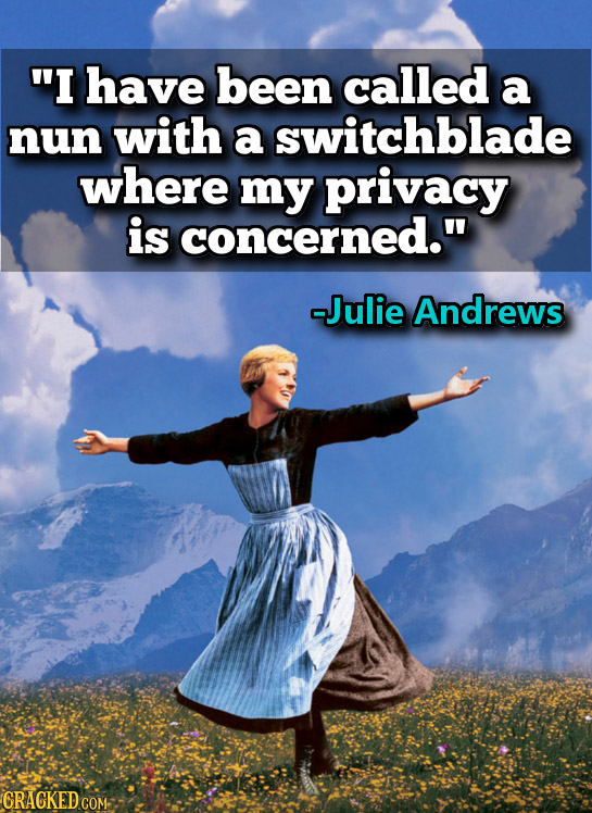 I have been called a nun with a switchblade where my privacy is concerned. -Julie Andrews CRACKED COM