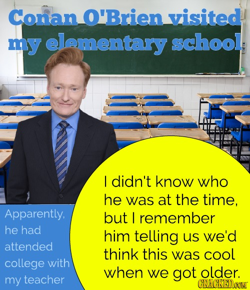 Conan O'Brien visited my elementary school I didn't know who he was at the time, Apparently. but I remember he had him telling us we'd attended think