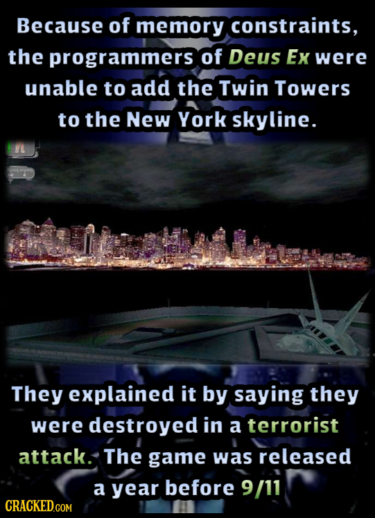 Because of memory constraints, the programmers of Deus Ex were unable to add the Twin Towers to the New York skyline. They explained it by saying they