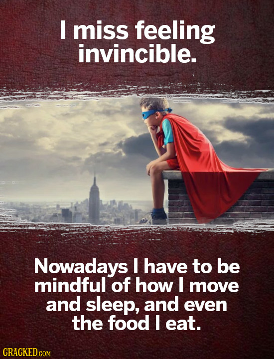 I miss feeling invincible. Nowadays I have to be mindful of how I move and sleep, and even the food I eat.