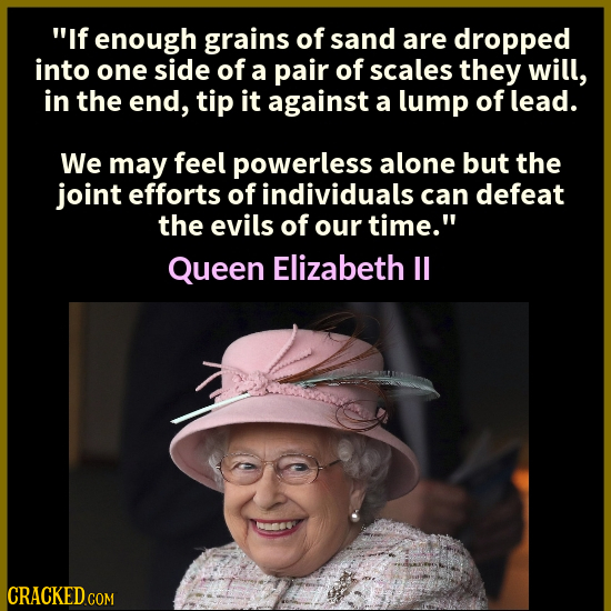 If enough grains of sand are dropped into one side of a pair of scales they will, in the end, tip it against a lump of lead. We may feel powerless al