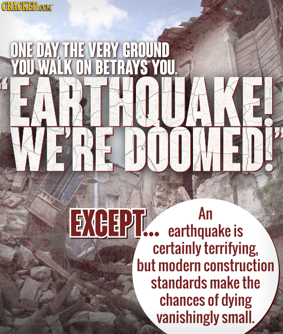 ONE DAY THE VERY GROUND YOU WALK ON BETRAYS YOU. EARTHQUAKE! WE'RE DOOMED!' EXCEPT... An earthquake is certainly terrifying, but modern construction s