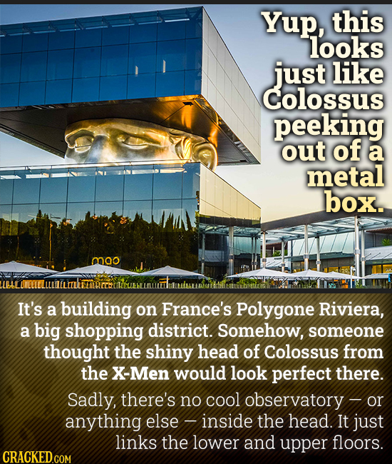 Yup, this looks just like colossus peeking out of a metal box. mao It's a building on France's Polygone Riviera, a big shopping district. Somehow, som