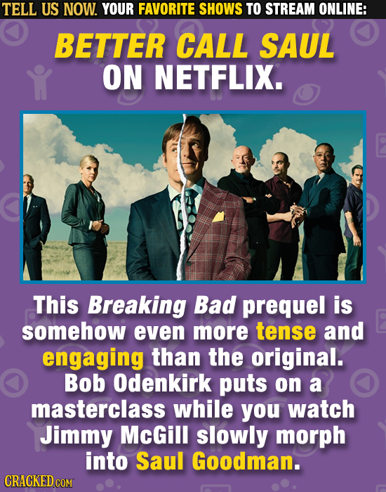 TELL US NOW. YOUR FAVORITE SHOWS TO STREAM ONLINE: BETTER CALL SAUL ON NETFLIX. This Breaking Bad prequel is somehow even more tense and engaging than