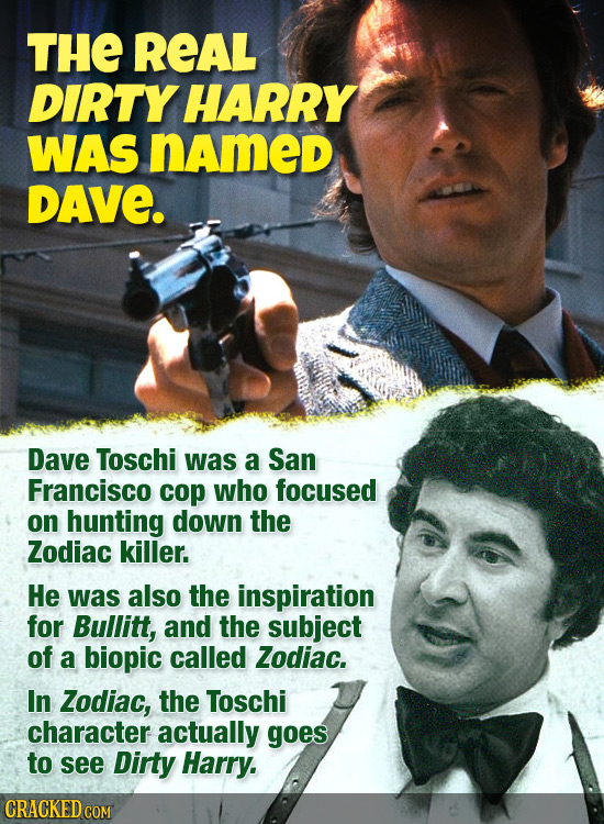 THE REAL DIRTY HARRY WAS named DAVE. Dave Toschi was a San Francisco cop who focused on hunting down the Zodiac killer. He was also the inspiration fo