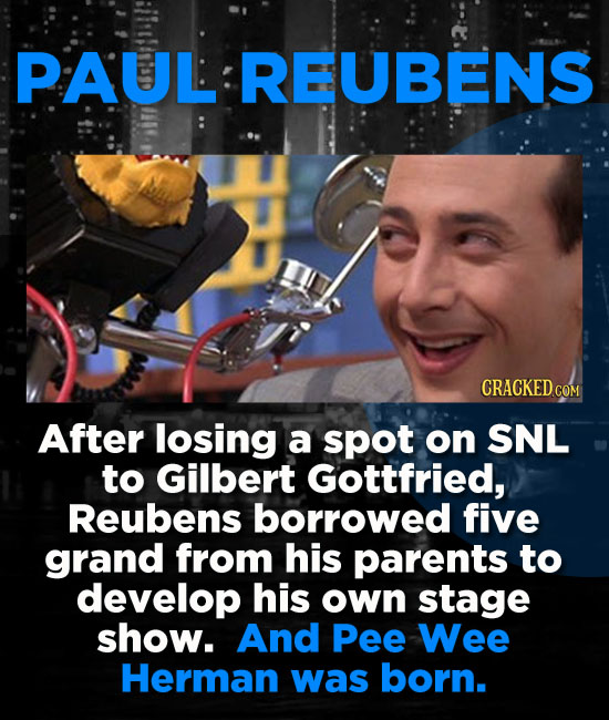 PAUL REUBENS CRACKED COM After losing a spot on SNL to Gilbert Gottfried, Reubens borrowed five grand from his parents to develop his own stage show.